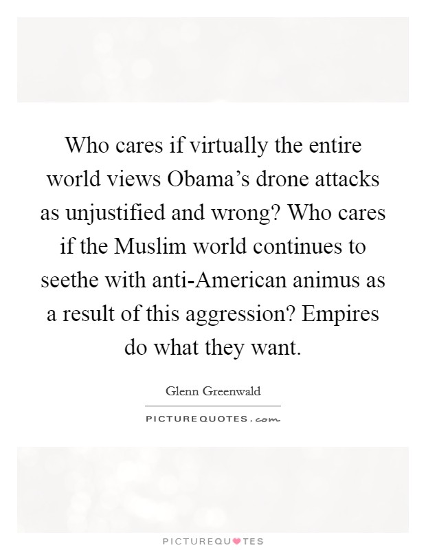 Who cares if virtually the entire world views Obama's drone attacks as unjustified and wrong? Who cares if the Muslim world continues to seethe with anti-American animus as a result of this aggression? Empires do what they want Picture Quote #1