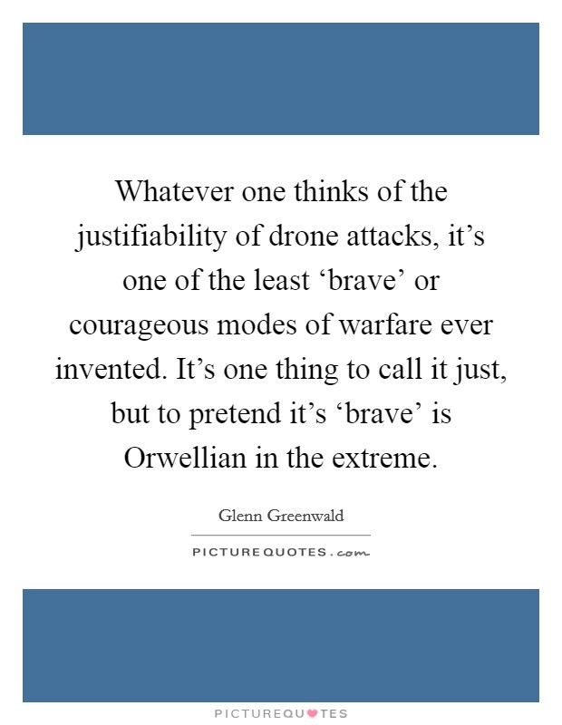 Whatever one thinks of the justifiability of drone attacks, it's one of the least 'brave' or courageous modes of warfare ever invented. It's one thing to call it just, but to pretend it's 'brave' is Orwellian in the extreme Picture Quote #1
