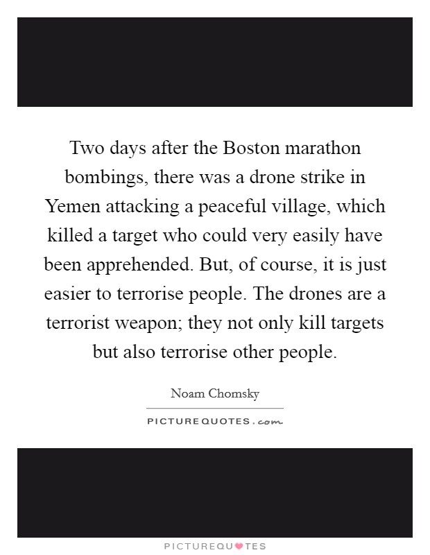 Two days after the Boston marathon bombings, there was a drone strike in Yemen attacking a peaceful village, which killed a target who could very easily have been apprehended. But, of course, it is just easier to terrorise people. The drones are a terrorist weapon; they not only kill targets but also terrorise other people Picture Quote #1