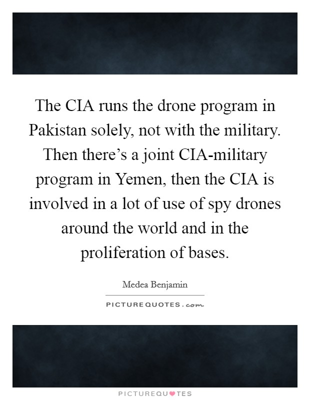 The CIA runs the drone program in Pakistan solely, not with the military. Then there's a joint CIA-military program in Yemen, then the CIA is involved in a lot of use of spy drones around the world and in the proliferation of bases Picture Quote #1