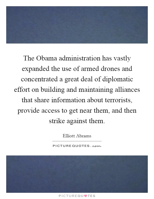 The Obama administration has vastly expanded the use of armed drones and concentrated a great deal of diplomatic effort on building and maintaining alliances that share information about terrorists, provide access to get near them, and then strike against them Picture Quote #1