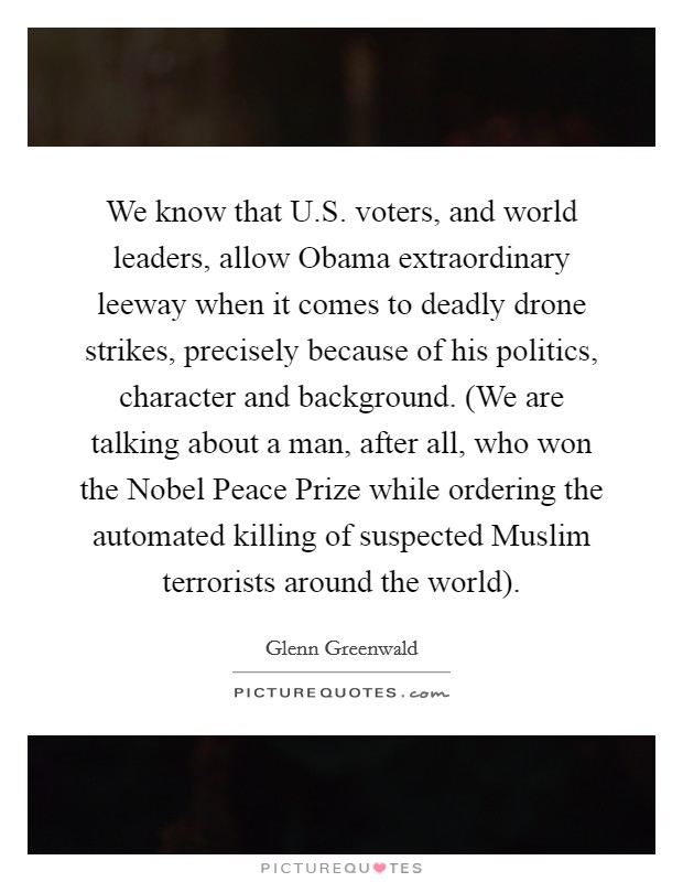 We know that U.S. voters, and world leaders, allow Obama extraordinary leeway when it comes to deadly drone strikes, precisely because of his politics, character and background. (We are talking about a man, after all, who won the Nobel Peace Prize while ordering the automated killing of suspected Muslim terrorists around the world) Picture Quote #1
