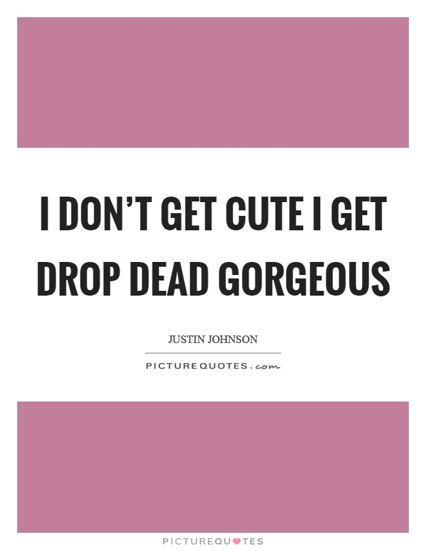 I don't get cute I get drop dead gorgeous Picture Quote #1