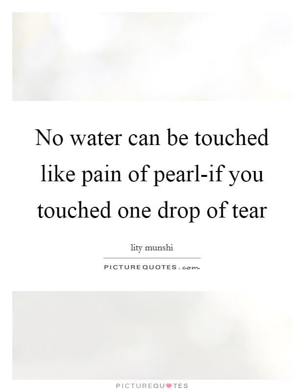 No water can be touched like pain of pearl-if you touched one drop of tear Picture Quote #1