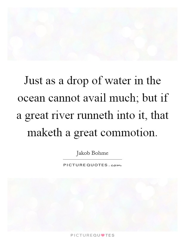 Just as a drop of water in the ocean cannot avail much; but if a great river runneth into it, that maketh a great commotion Picture Quote #1