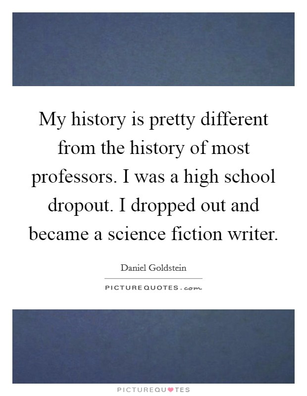 My history is pretty different from the history of most professors. I was a high school dropout. I dropped out and became a science fiction writer Picture Quote #1