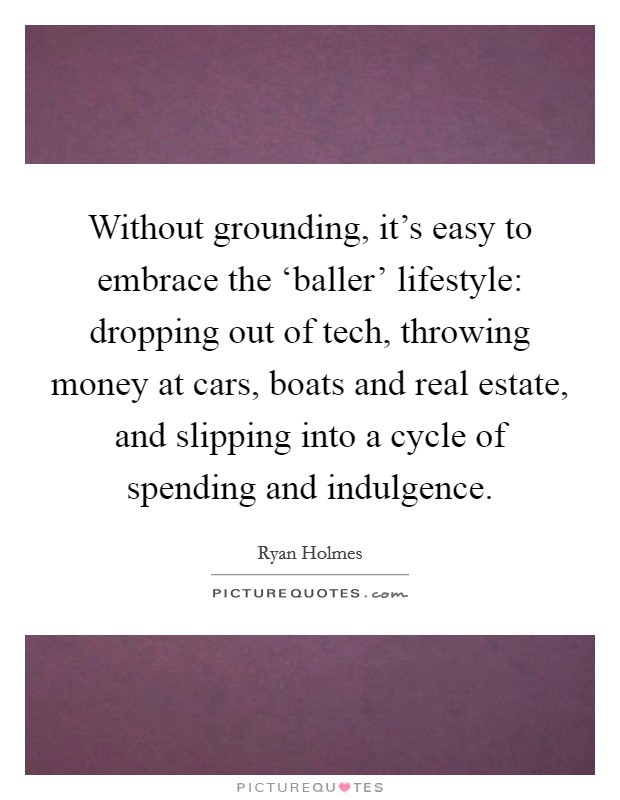 Without grounding, it's easy to embrace the 'baller' lifestyle: dropping out of tech, throwing money at cars, boats and real estate, and slipping into a cycle of spending and indulgence Picture Quote #1
