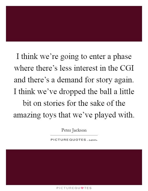I think we're going to enter a phase where there's less interest in the CGI and there's a demand for story again. I think we've dropped the ball a little bit on stories for the sake of the amazing toys that we've played with. Picture Quote #1