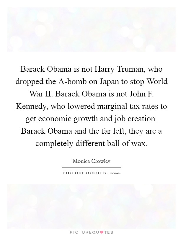 Barack Obama is not Harry Truman, who dropped the A-bomb on Japan to stop World War II. Barack Obama is not John F. Kennedy, who lowered marginal tax rates to get economic growth and job creation. Barack Obama and the far left, they are a completely different ball of wax Picture Quote #1