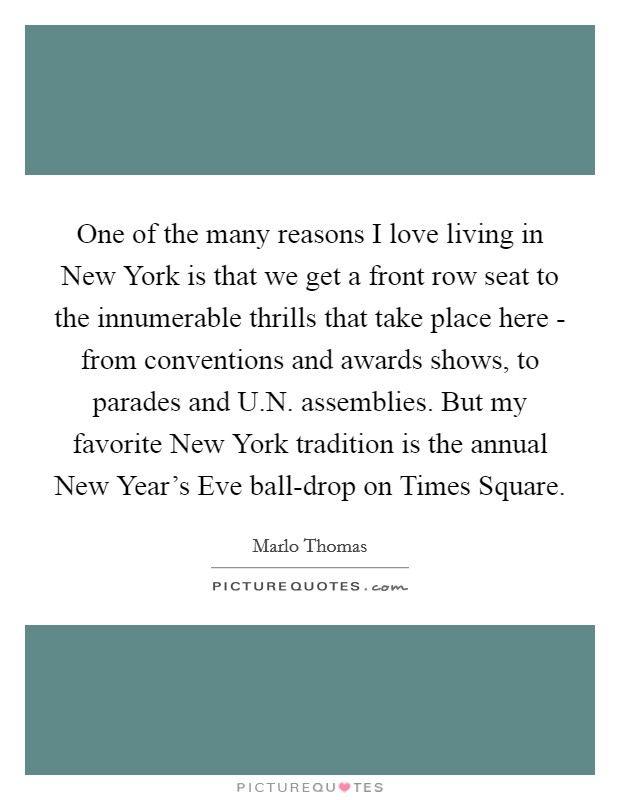 One of the many reasons I love living in New York is that we get a front row seat to the innumerable thrills that take place here - from conventions and awards shows, to parades and U.N. assemblies. But my favorite New York tradition is the annual New Year's Eve ball-drop on Times Square Picture Quote #1