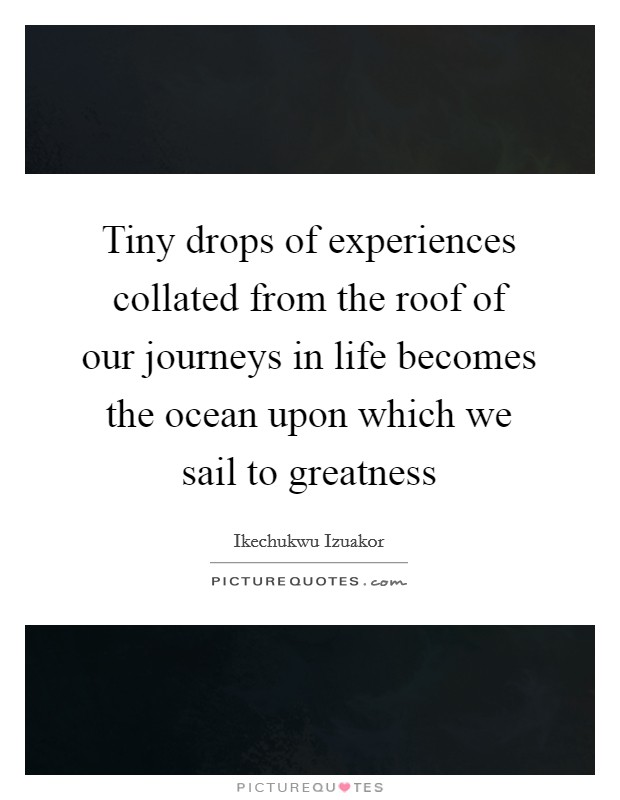 Tiny drops of experiences collated from the roof of our journeys in life becomes the ocean upon which we sail to greatness Picture Quote #1