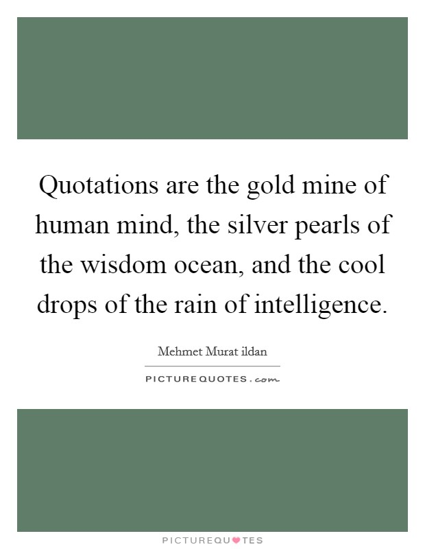 Quotations are the gold mine of human mind, the silver pearls of the wisdom ocean, and the cool drops of the rain of intelligence Picture Quote #1