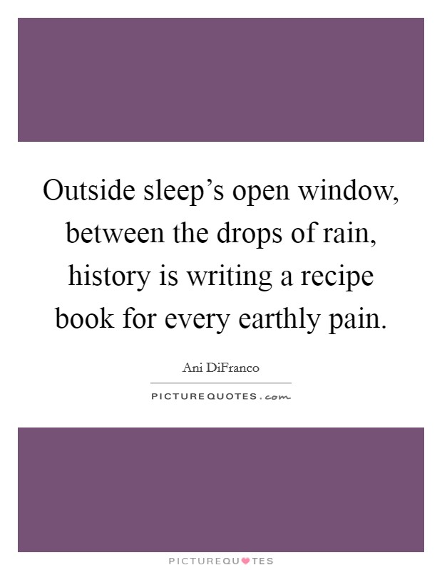 Outside sleep's open window, between the drops of rain, history is writing a recipe book for every earthly pain Picture Quote #1