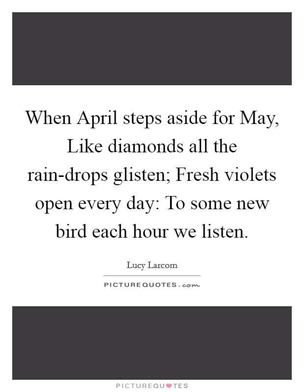 When April steps aside for May, Like diamonds all the rain-drops glisten; Fresh violets open every day: To some new bird each hour we listen Picture Quote #1
