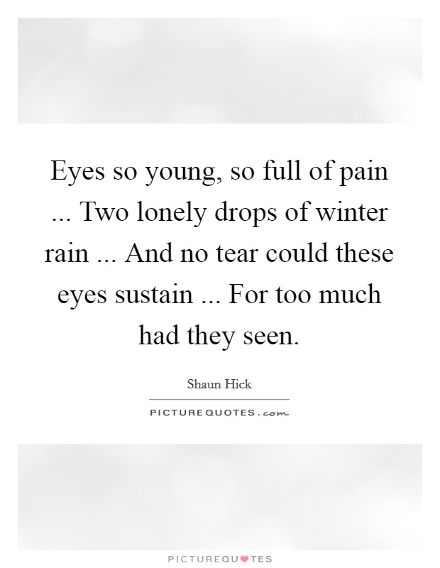 Eyes so young, so full of pain ... Two lonely drops of winter rain ... And no tear could these eyes sustain ... For too much had they seen Picture Quote #1