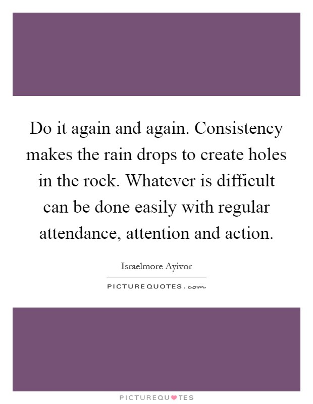 Do it again and again. Consistency makes the rain drops to create holes in the rock. Whatever is difficult can be done easily with regular attendance, attention and action Picture Quote #1