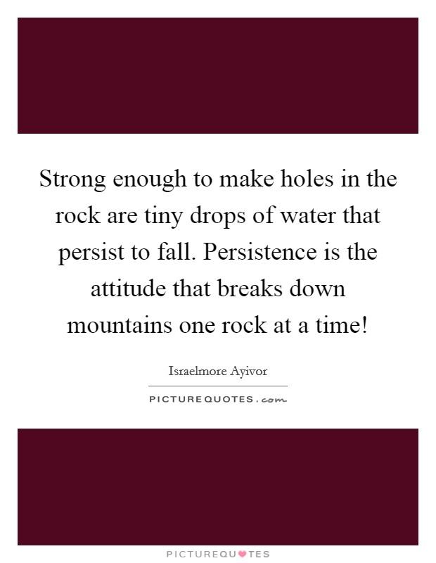 Strong enough to make holes in the rock are tiny drops of water that persist to fall. Persistence is the attitude that breaks down mountains one rock at a time! Picture Quote #1
