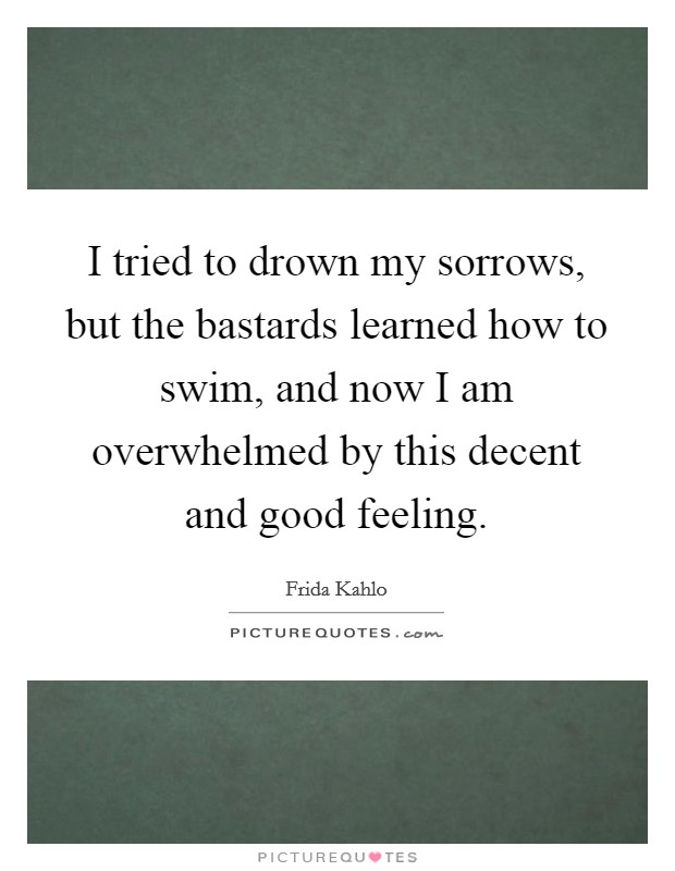 I tried to drown my sorrows, but the bastards learned how to swim, and now I am overwhelmed by this decent and good feeling Picture Quote #1