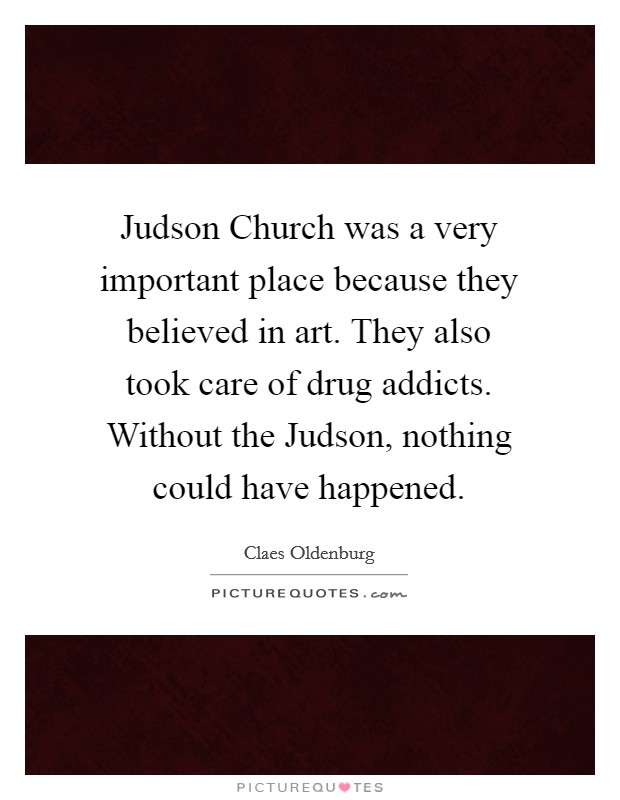 Judson Church was a very important place because they believed in art. They also took care of drug addicts. Without the Judson, nothing could have happened Picture Quote #1