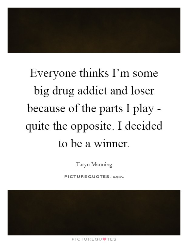 Everyone thinks I'm some big drug addict and loser because of the parts I play - quite the opposite. I decided to be a winner Picture Quote #1