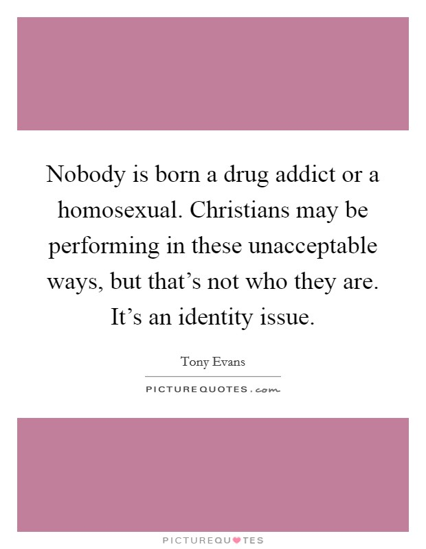 Nobody is born a drug addict or a homosexual. Christians may be performing in these unacceptable ways, but that's not who they are. It's an identity issue Picture Quote #1