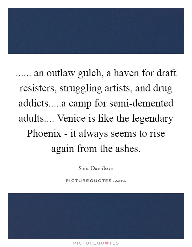 ...... an outlaw gulch, a haven for draft resisters, struggling artists, and drug addicts.....a camp for semi-demented adults.... Venice is like the legendary Phoenix - it always seems to rise again from the ashes Picture Quote #1