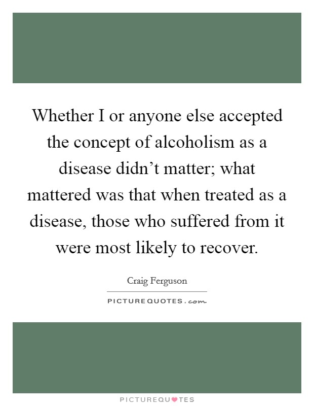 Whether I or anyone else accepted the concept of alcoholism as a disease didn't matter; what mattered was that when treated as a disease, those who suffered from it were most likely to recover Picture Quote #1