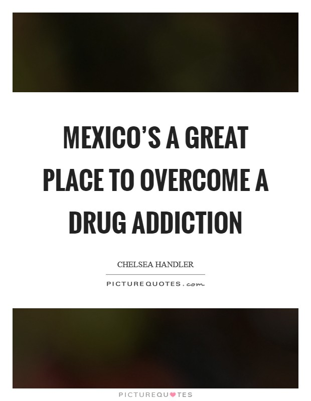 Mexico's a great place to overcome a drug addiction Picture Quote #1