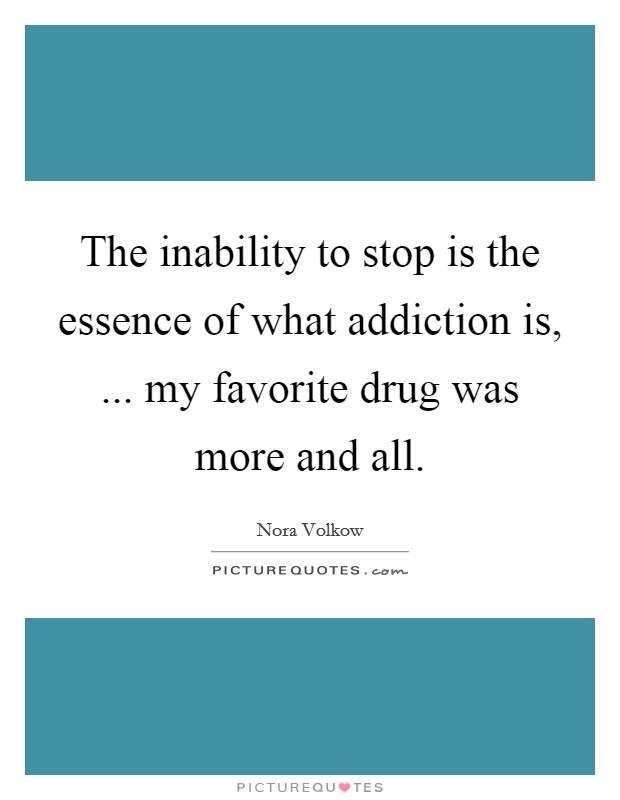 The inability to stop is the essence of what addiction is, ... my favorite drug was more and all Picture Quote #1