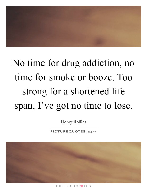 No time for drug addiction, no time for smoke or booze. Too strong for a shortened life span, I've got no time to lose Picture Quote #1