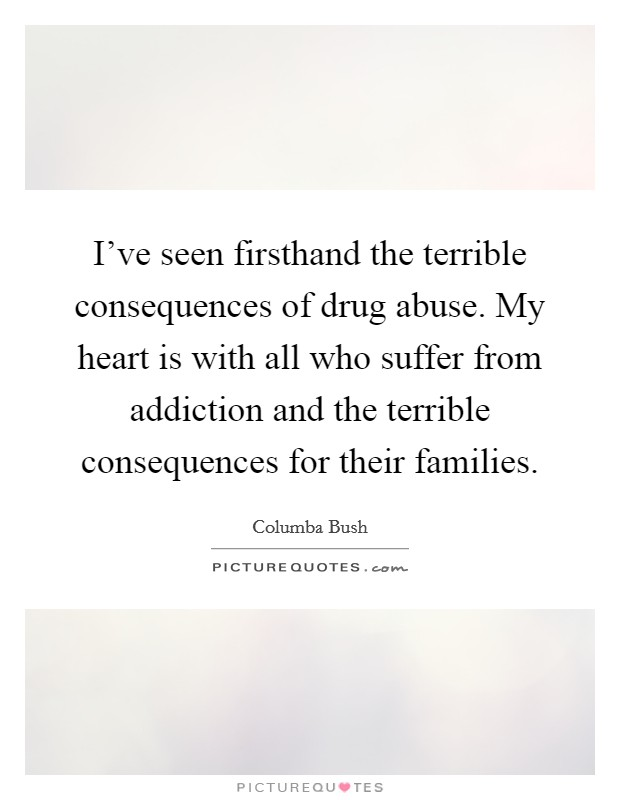 I've seen firsthand the terrible consequences of drug abuse. My heart is with all who suffer from addiction and the terrible consequences for their families Picture Quote #1