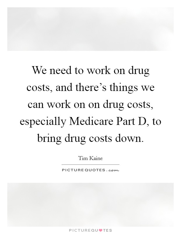 We need to work on drug costs, and there's things we can work on on drug costs, especially Medicare Part D, to bring drug costs down Picture Quote #1