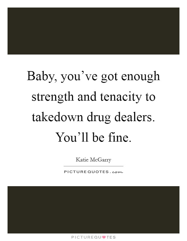 Baby, you've got enough strength and tenacity to takedown drug dealers. You'll be fine Picture Quote #1