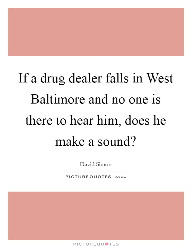 If a drug dealer falls in West Baltimore and no one is there to hear him, does he make a sound? Picture Quote #1