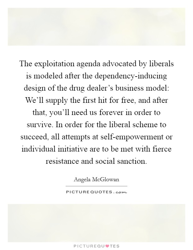 The exploitation agenda advocated by liberals is modeled after the dependency-inducing design of the drug dealer's business model: We'll supply the first hit for free, and after that, you'll need us forever in order to survive. In order for the liberal scheme to succeed, all attempts at self-empowerment or individual initiative are to be met with fierce resistance and social sanction Picture Quote #1