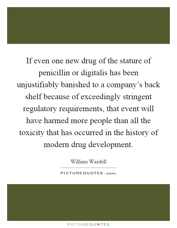 If even one new drug of the stature of penicillin or digitalis has been unjustifiably banished to a company's back shelf because of exceedingly stringent regulatory requirements, that event will have harmed more people than all the toxicity that has occurred in the history of modern drug development Picture Quote #1