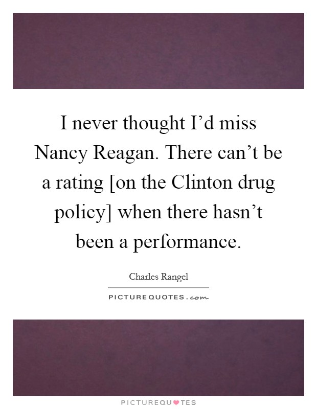I never thought I'd miss Nancy Reagan. There can't be a rating [on the Clinton drug policy] when there hasn't been a performance Picture Quote #1