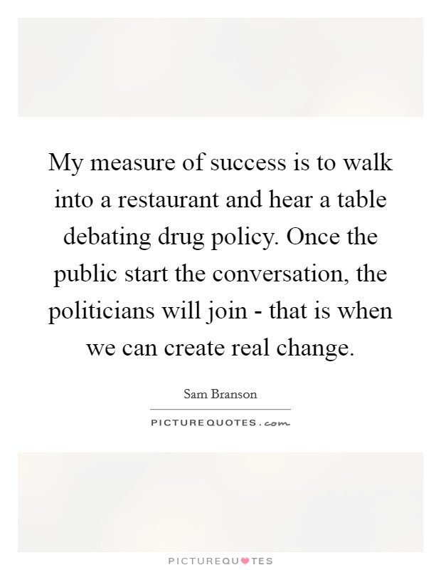 My measure of success is to walk into a restaurant and hear a table debating drug policy. Once the public start the conversation, the politicians will join - that is when we can create real change Picture Quote #1