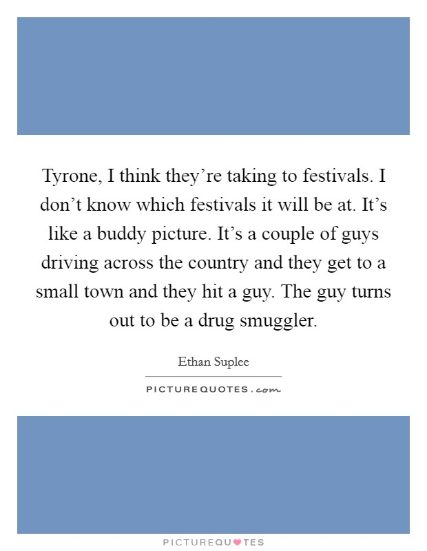 Tyrone, I think they're taking to festivals. I don't know which festivals it will be at. It's like a buddy picture. It's a couple of guys driving across the country and they get to a small town and they hit a guy. The guy turns out to be a drug smuggler Picture Quote #1