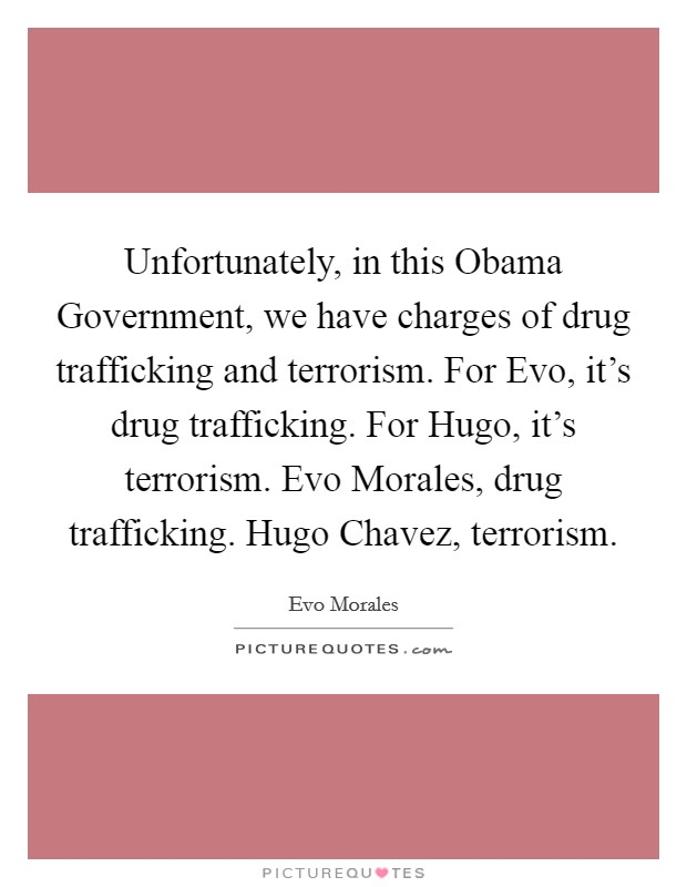 Unfortunately, in this Obama Government, we have charges of drug trafficking and terrorism. For Evo, it's drug trafficking. For Hugo, it's terrorism. Evo Morales, drug trafficking. Hugo Chavez, terrorism Picture Quote #1