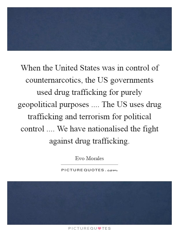 When the United States was in control of counternarcotics, the US governments used drug trafficking for purely geopolitical purposes .... The US uses drug trafficking and terrorism for political control .... We have nationalised the fight against drug trafficking Picture Quote #1
