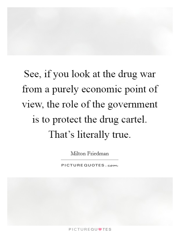 See, if you look at the drug war from a purely economic point of view, the role of the government is to protect the drug cartel. That's literally true Picture Quote #1