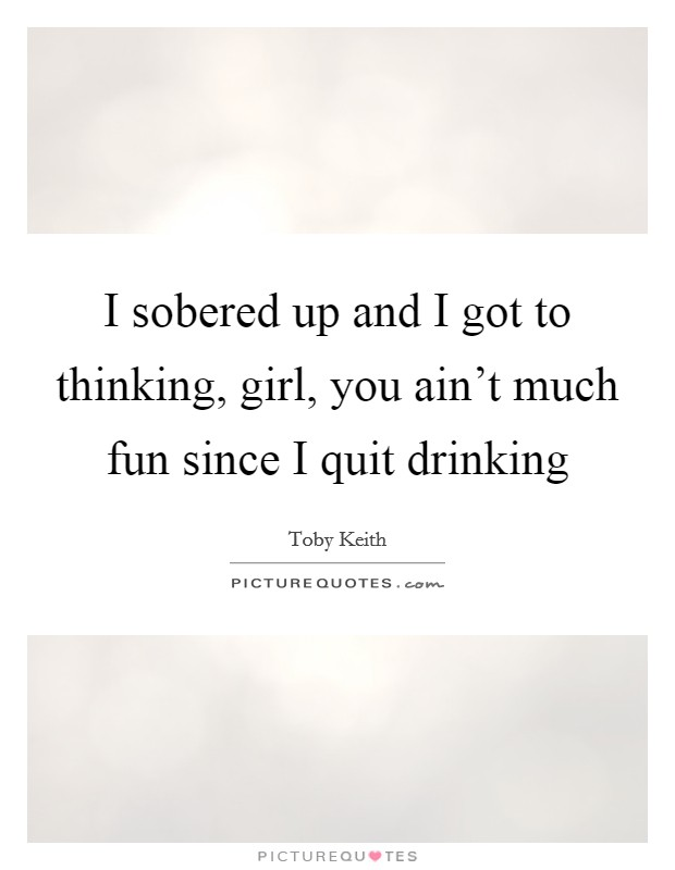 I sobered up and I got to thinking, girl, you ain't much fun since I quit drinking Picture Quote #1