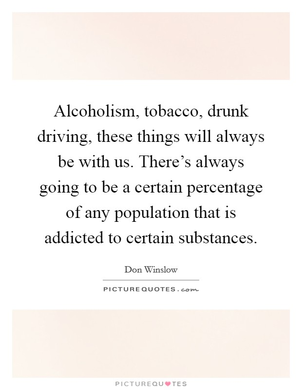 Alcoholism, tobacco, drunk driving, these things will always be with us. There's always going to be a certain percentage of any population that is addicted to certain substances Picture Quote #1
