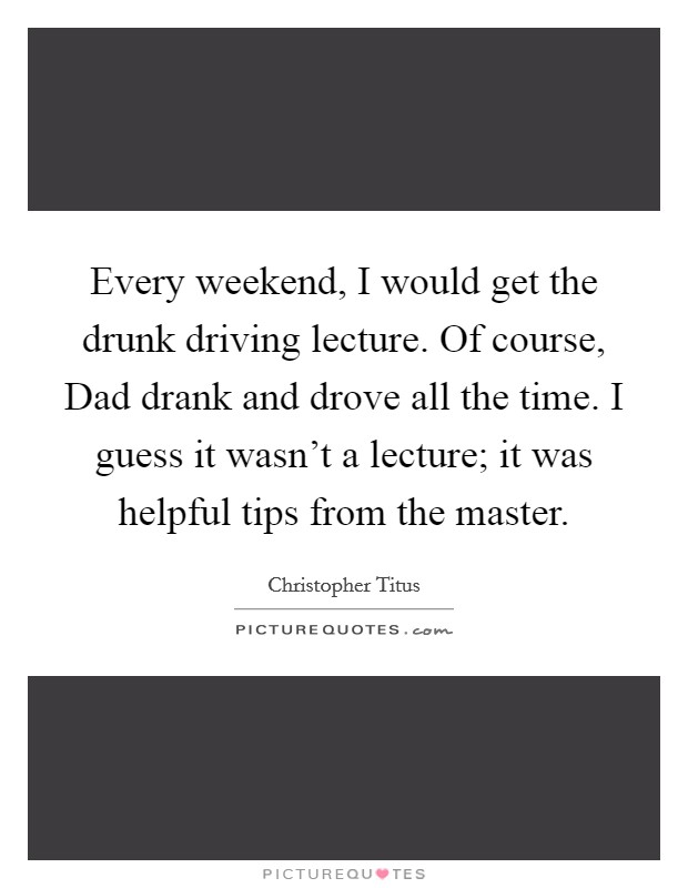 Every weekend, I would get the drunk driving lecture. Of course, Dad drank and drove all the time. I guess it wasn't a lecture; it was helpful tips from the master Picture Quote #1