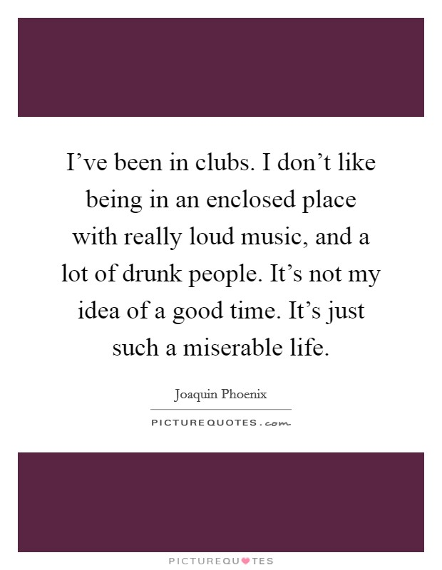 I've been in clubs. I don't like being in an enclosed place with really loud music, and a lot of drunk people. It's not my idea of a good time. It's just such a miserable life Picture Quote #1