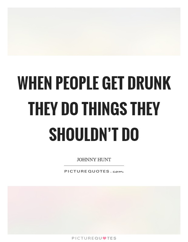 When people get drunk they do things they shouldn't do Picture Quote #1