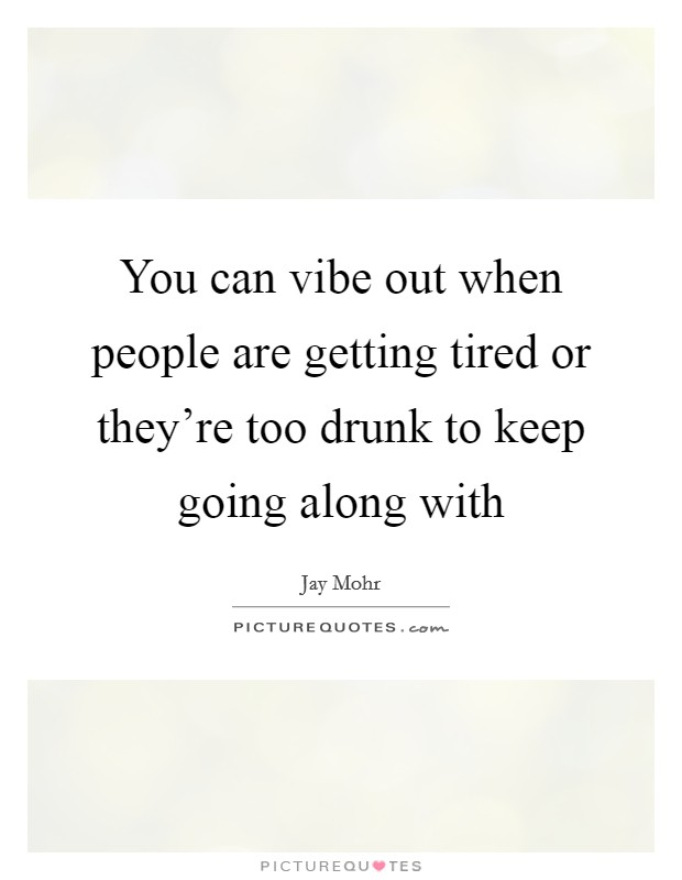 You can vibe out when people are getting tired or they're too drunk to keep going along with Picture Quote #1