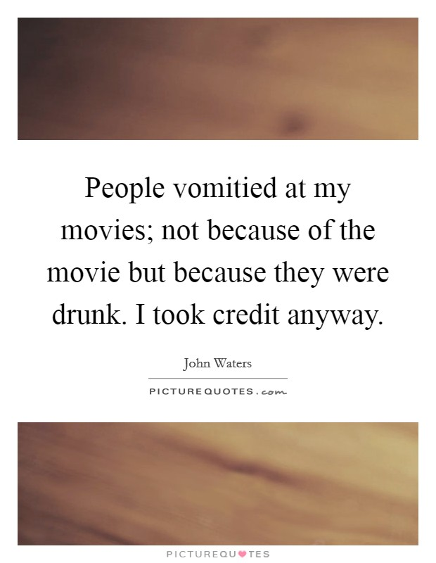 People vomitied at my movies; not because of the movie but because they were drunk. I took credit anyway Picture Quote #1