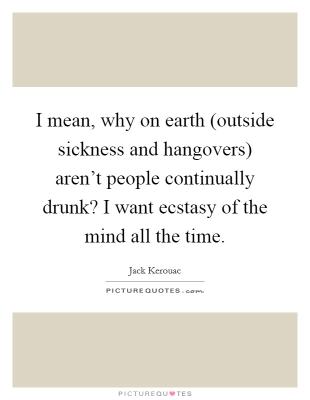 I mean, why on earth (outside sickness and hangovers) aren't people continually drunk? I want ecstasy of the mind all the time Picture Quote #1